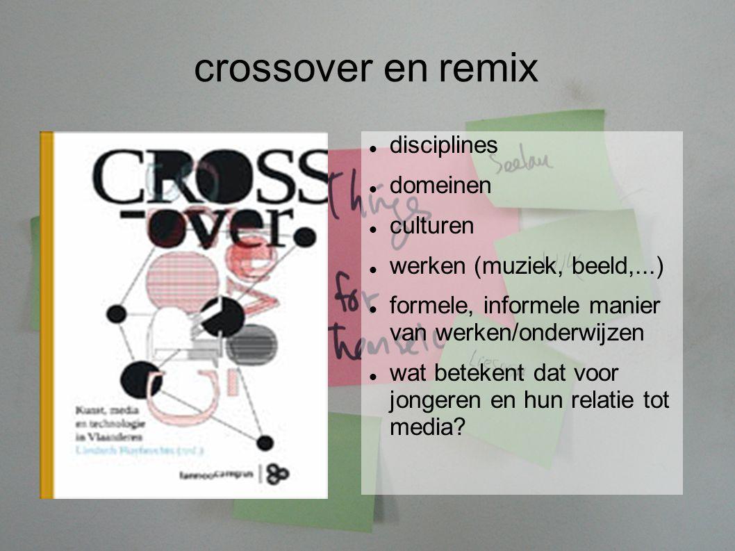 crossover en remix disciplines domeinen culturen werken (muziek, beeld,...) formele, informele manier van werken/onderwijzen wat betekent dat voor jongeren en hun relatie tot media