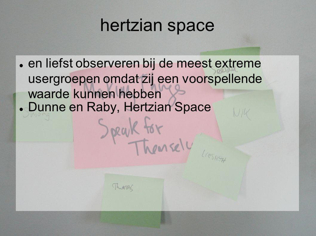 hertzian space en liefst observeren bij de meest extreme usergroepen omdat zij een voorspellende waarde kunnen hebben Dunne en Raby, Hertzian Space