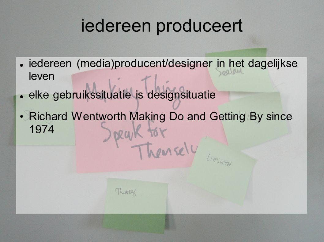 iedereen produceert iedereen (media)producent/designer in het dagelijkse leven elke gebruikssituatie is designsituatie Richard Wentworth Making Do and Getting By since 1974