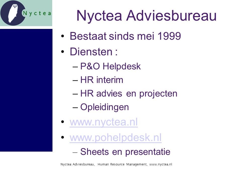 Nyctea Adviesbureau, Human Resource Management, www.nyctea.nl Nyctea Adviesbureau Bestaat sinds mei 1999 Diensten : –P&O Helpdesk –HR interim –HR advies en projecten –Opleidingen www.nyctea.nl www.pohelpdesk.nl – Sheets en presentatie