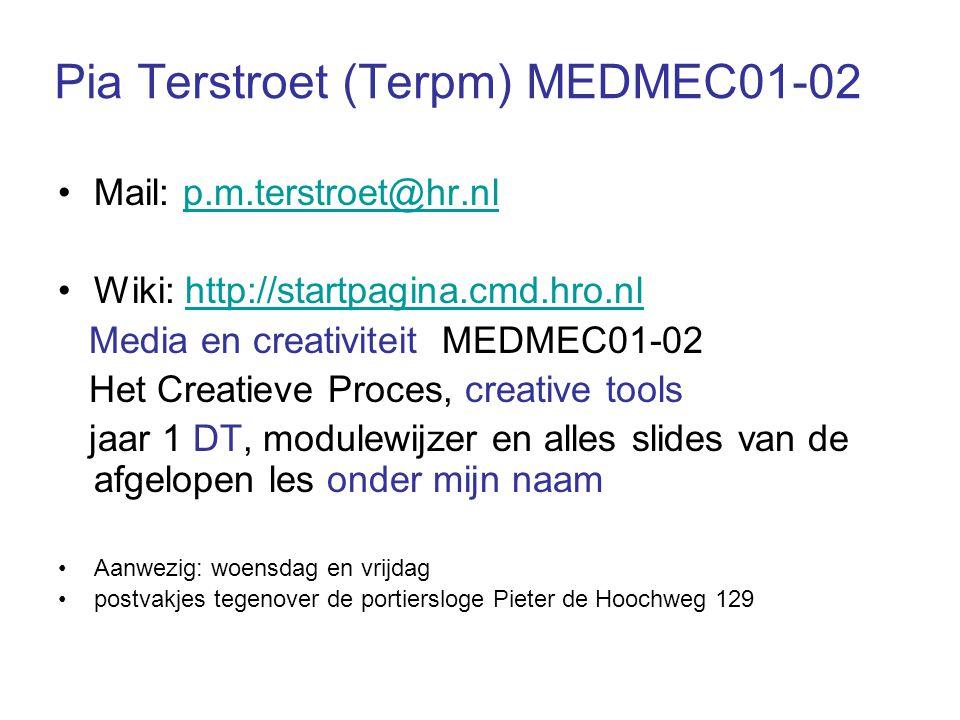 Pia Terstroet (Terpm) MEDMEC01-02 Mail: p.m.terstroet@hr.nlp.m.terstroet@hr.nl Wiki: http://startpagina.cmd.hro.nlhttp://startpagina.cmd.hro.nl Media en creativiteit MEDMEC01-02 Het Creatieve Proces, creative tools jaar 1 DT, modulewijzer en alles slides van de afgelopen les onder mijn naam Aanwezig: woensdag en vrijdag postvakjes tegenover de portiersloge Pieter de Hoochweg 129