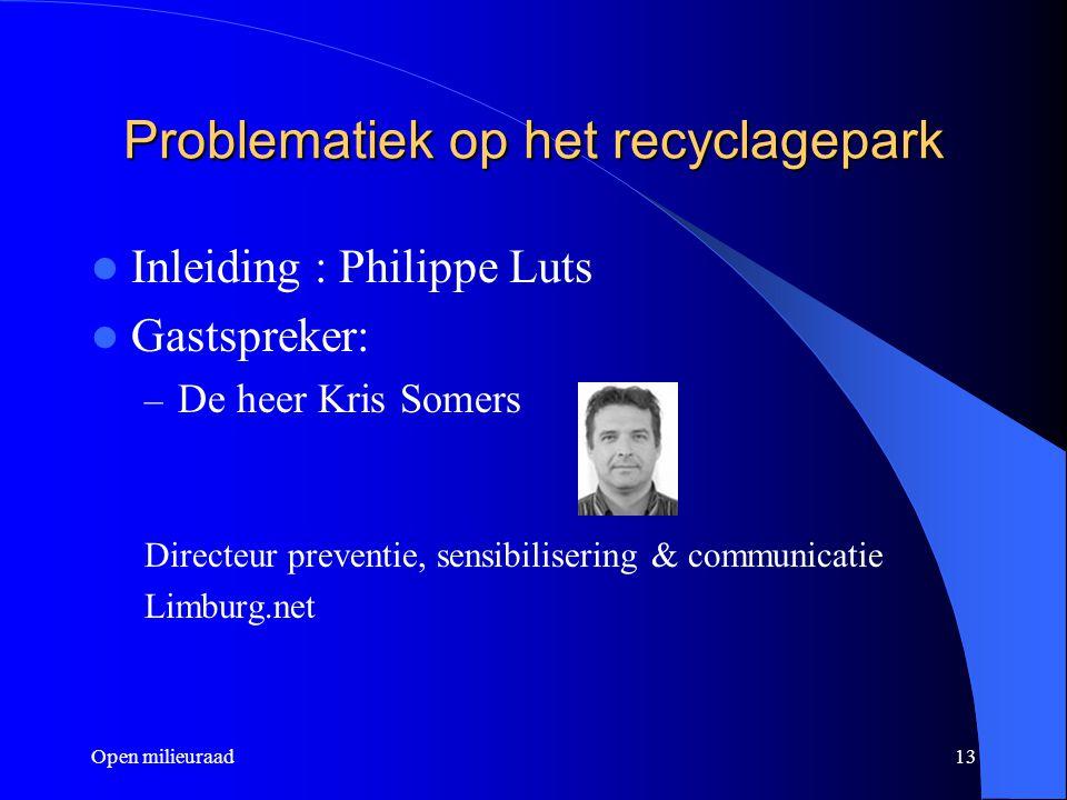 Open milieuraad13 Problematiek op het recyclagepark Inleiding : Philippe Luts Gastspreker: – De heer Kris Somers Directeur preventie, sensibilisering