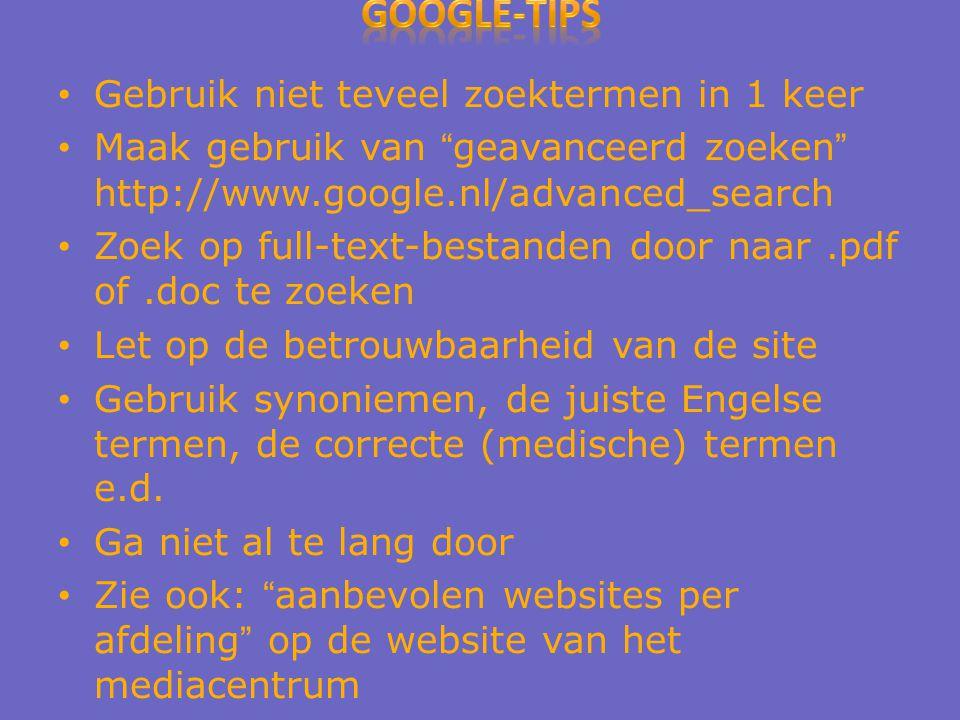 Gebruik niet teveel zoektermen in 1 keer Maak gebruik van geavanceerd zoeken http://www.google.nl/advanced_search Zoek op full-text-bestanden door naar.pdf of.doc te zoeken Let op de betrouwbaarheid van de site Gebruik synoniemen, de juiste Engelse termen, de correcte (medische) termen e.d.