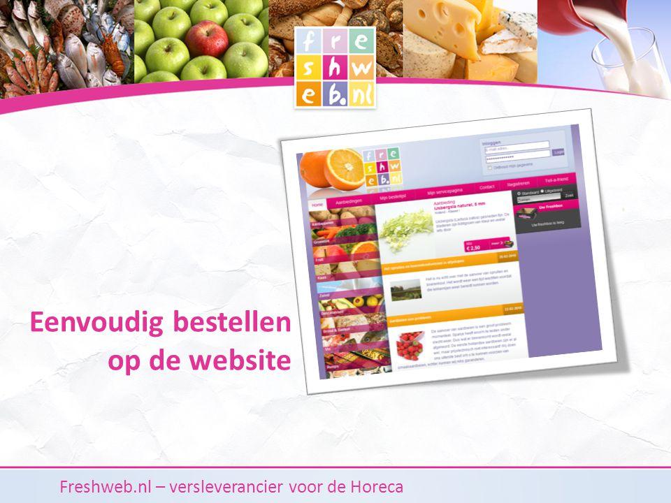 Freshweb.nl – versleverancier voor de Horeca Op de bestelsite van Freshweb.nl Eigen bestellijsten aanmaken, herhaalorders Orderhistorie en facturen inzien Uitgebreide zoekfunctie