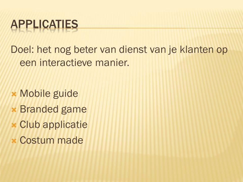 Doel: het nog beter van dienst van je klanten op een interactieve manier.  Mobile guide  Branded game  Club applicatie  Costum made