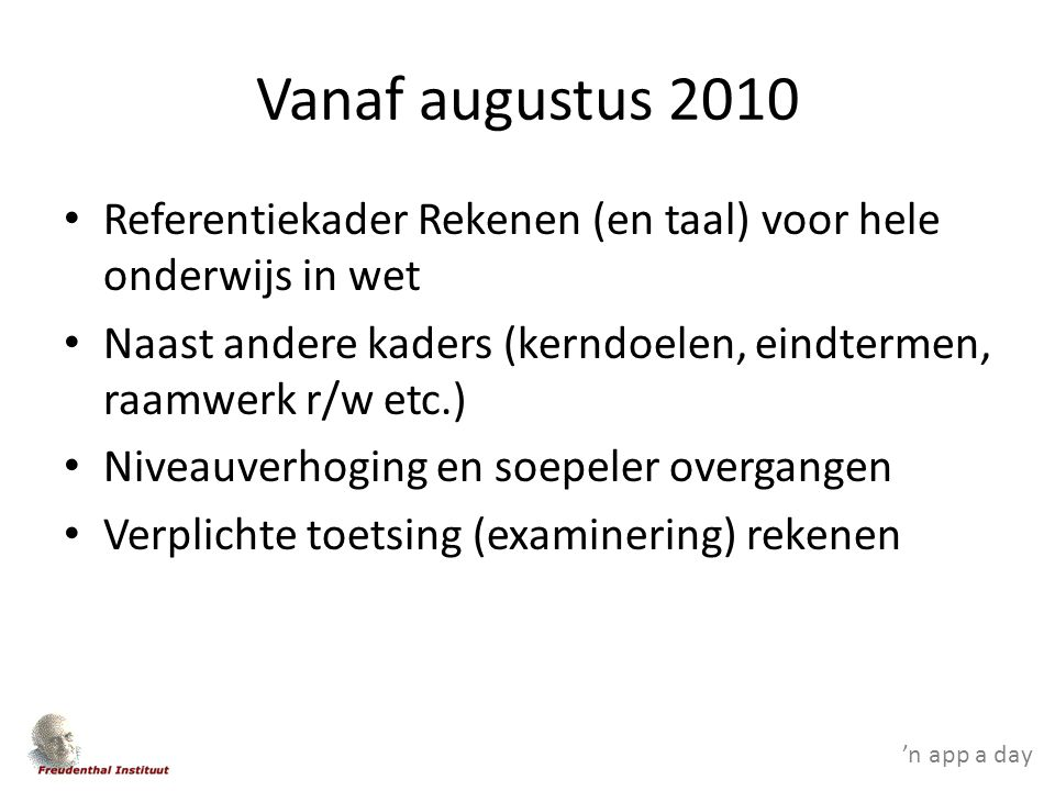 'n app a day Vanaf augustus 2010 Referentiekader Rekenen (en taal) voor hele onderwijs in wet Naast andere kaders (kerndoelen, eindtermen, raamwerk r/w etc.) Niveauverhoging en soepeler overgangen Verplichte toetsing (examinering) rekenen