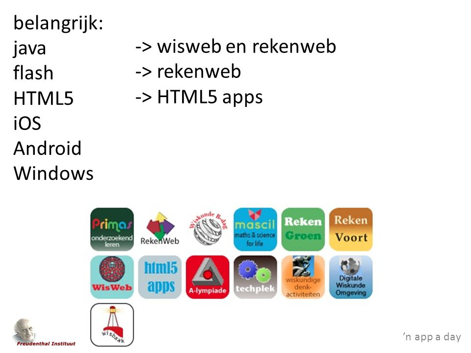 'n app a day belangrijk: java flash HTML5 iOS Android Windows -> wisweb en rekenweb -> rekenweb -> HTML5 apps