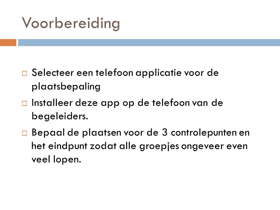 Voorbereiding  Selecteer een telefoon applicatie voor de plaatsbepaling  Installeer deze app op de telefoon van de begeleiders.  Bepaal de plaatsen
