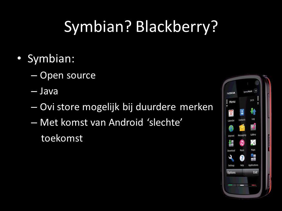 Symbian? Blackberry? Symbian: – Open source – Java – Ovi store mogelijk bij duurdere merken – Met komst van Android 'slechte' toekomst