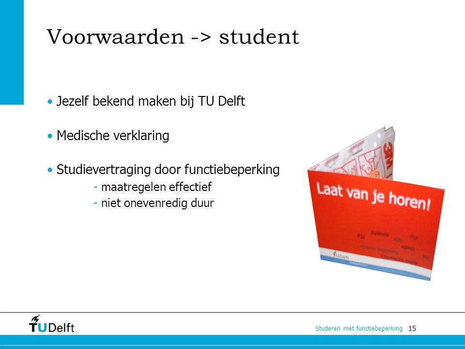 15 Studeren met functiebeperking Voorwaarden -> student Jezelf bekend maken bij TU Delft Medische verklaring Studievertraging door functiebeperking -