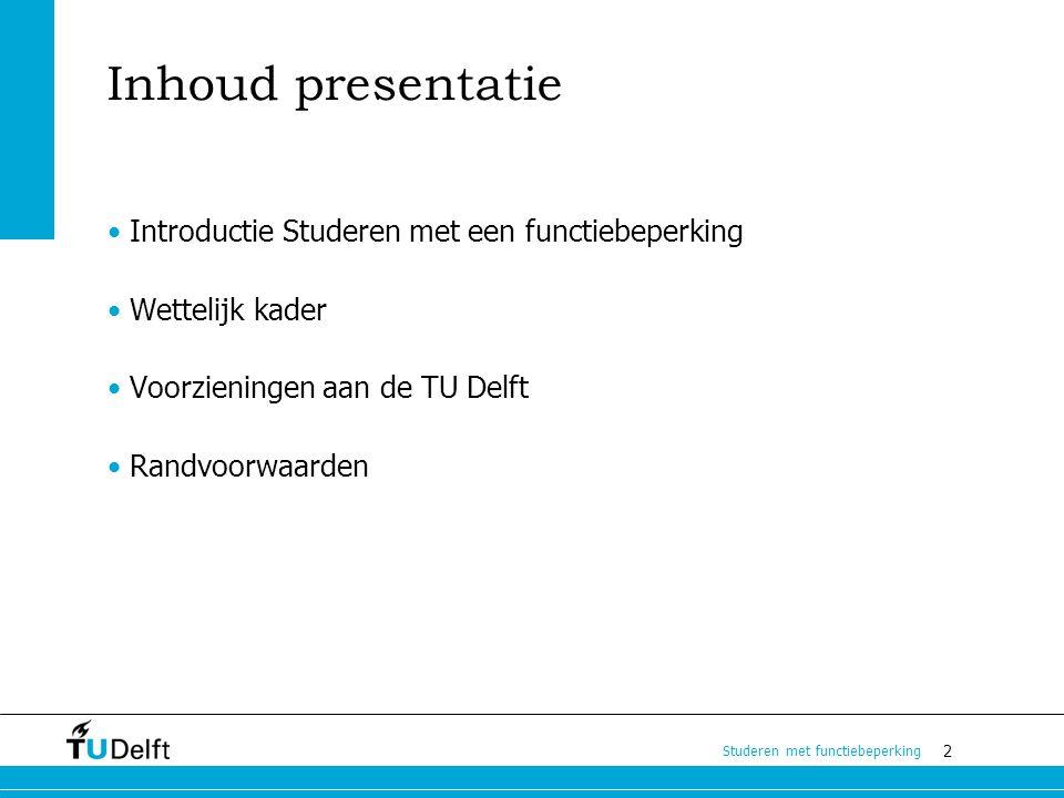 2 Studeren met functiebeperking Inhoud presentatie Introductie Studeren met een functiebeperking Wettelijk kader Voorzieningen aan de TU Delft Randvoo