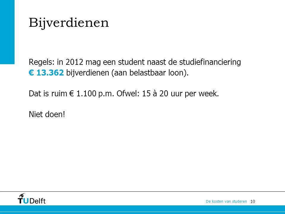 10 De kosten van studeren Bijverdienen Regels: in 2012 mag een student naast de studiefinanciering € 13.362 bijverdienen (aan belastbaar loon). Dat is