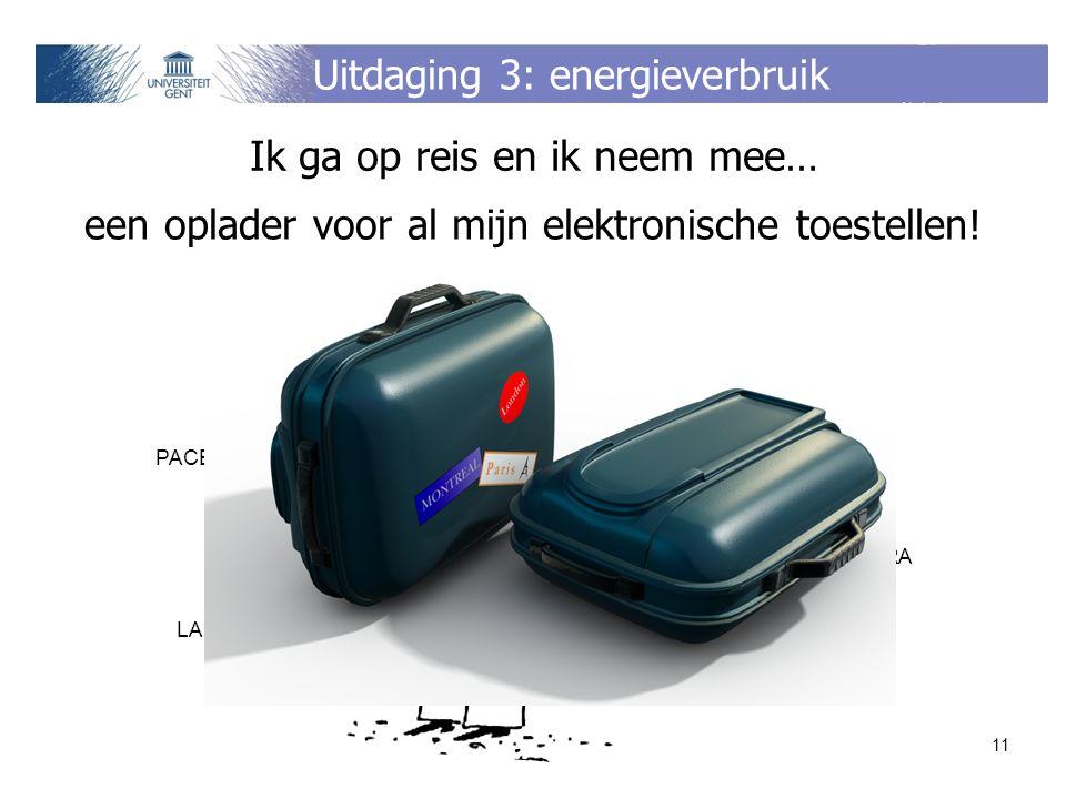 Uitdaging 3: energieverbruik PACEMAKER GSM BATTERIJBATTERIJ LAPTOP iPOD DIGITALE CAMERA PLAYSTATION PORTABLE 11 Ik ga op reis en ik neem mee… een oplader voor al mijn elektronische toestellen!