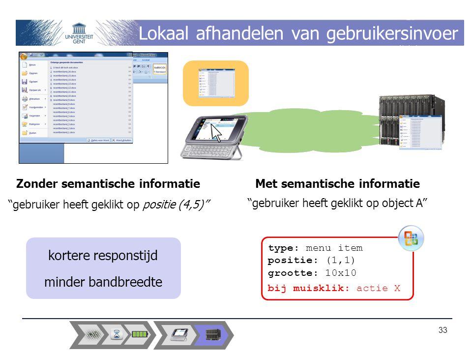 Lokaal afhandelen van gebruikersinvoer Zonder semantische informatie gebruiker heeft geklikt op positie (4,5) Met semantische informatie gebruiker heeft geklikt op object A type: menu item positie: (1,1) grootte: 10x10 bij muisklik: actie X kortere responstijd minder bandbreedte 33
