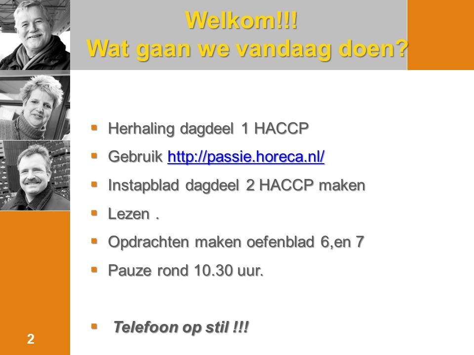 Welkom!!! Wat gaan we vandaag doen? 2  Herhaling dagdeel 1 HACCP  Gebruik http://passie.horeca.nl/ http://passie.horeca.nl/  Instapblad dagdeel 2 H