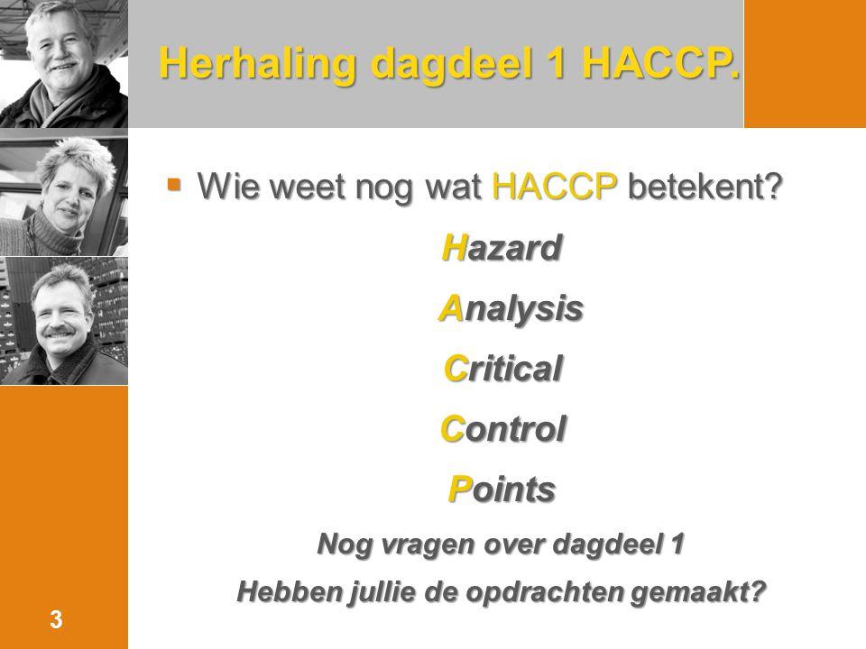 Herhaling dagdeel 1 HACCP.  Wie weet nog wat HACCP betekent? Hazard Analysis Analysis Critical Control Points Nog vragen over dagdeel 1 Hebben jullie