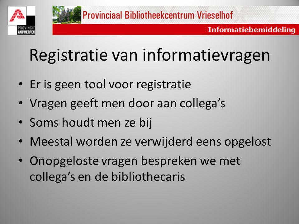 Registratie van informatievragen Er is geen tool voor registratie Vragen geeft men door aan collega's Soms houdt men ze bij Meestal worden ze verwijde