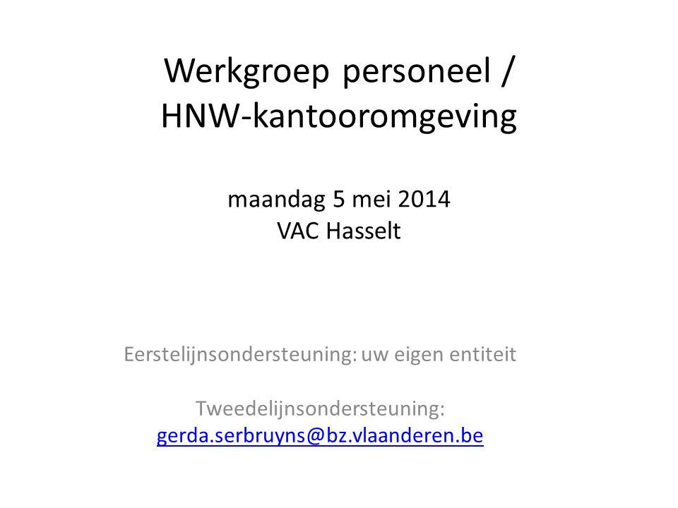 Werkgroep personeel / HNW-kantooromgeving maandag 5 mei 2014 VAC Hasselt Eerstelijnsondersteuning: uw eigen entiteit Tweedelijnsondersteuning: gerda.serbruyns@bz.vlaanderen.be