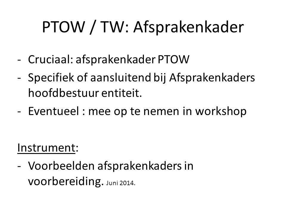 PTOW / TW: Afsprakenkader -Cruciaal: afsprakenkader PTOW -Specifiek of aansluitend bij Afsprakenkaders hoofdbestuur entiteit. -Eventueel : mee op te n