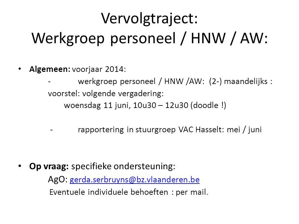 Vervolgtraject: Werkgroep personeel / HNW / AW: Algemeen: voorjaar 2014: -werkgroep personeel / HNW /AW: (2-) maandelijks : voorstel: volgende vergadering: woensdag 11 juni, 10u30 – 12u30 (doodle !) -rapportering in stuurgroep VAC Hasselt: mei / juni Op vraag: specifieke ondersteuning: AgO: gerda.serbruyns@bz.vlaanderen.be gerda.serbruyns@bz.vlaanderen.be Eventuele individuele behoeften : per mail.