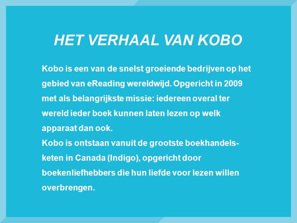 HET VERHAAL VAN KOBO Kobo is een van de snelst groeiende bedrijven op het gebied van eReading wereldwijd. Opgericht in 2009 met als belangrijkste miss