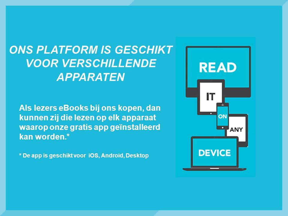 ONS PLATFORM IS GESCHIKT VOOR VERSCHILLENDE APPARATEN Als lezers eBooks bij ons kopen, dan kunnen zij die lezen op elk apparaat waarop onze gratis app geïnstalleerd kan worden.* * De app is geschikt voor iOS, Android, Desktop