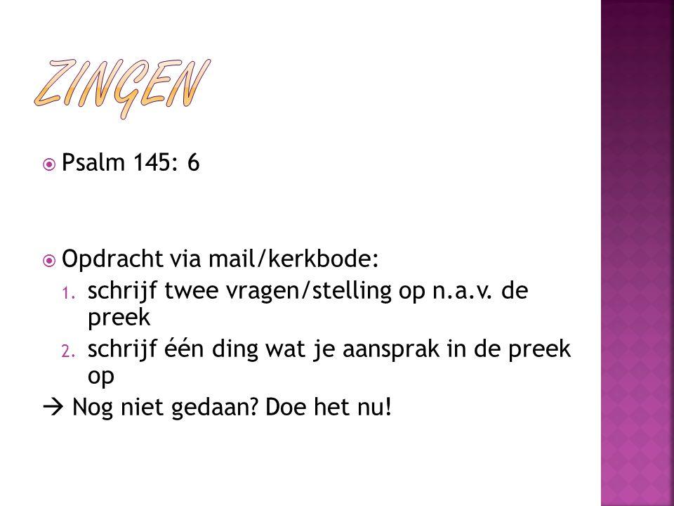  Psalm 145: 6  Opdracht via mail/kerkbode: 1. schrijf twee vragen/stelling op n.a.v. de preek 2. schrijf één ding wat je aansprak in de preek op  N