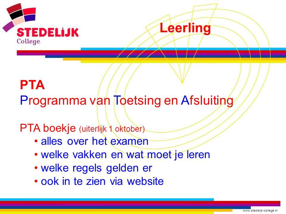 www.stedelijk-college.nl PTA Programma van Toetsing en Afsluiting PTA boekje (uiterlijk 1 oktober) alles over het examen welke vakken en wat moet je leren welke regels gelden er ook in te zien via website Leerling