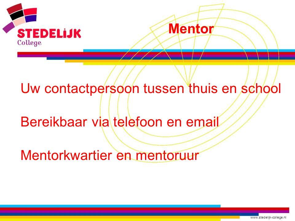 www.stedelijk-college.nl Uw contactpersoon tussen thuis en school Bereikbaar via telefoon en email Mentorkwartier en mentoruur Mentor