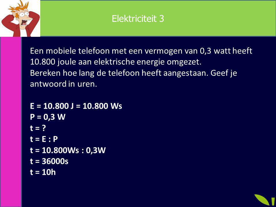 Elektriciteit 3 Een mobiele telefoon met een vermogen van 0,3 watt heeft 10.800 joule aan elektrische energie omgezet. Bereken hoe lang de telefoon he