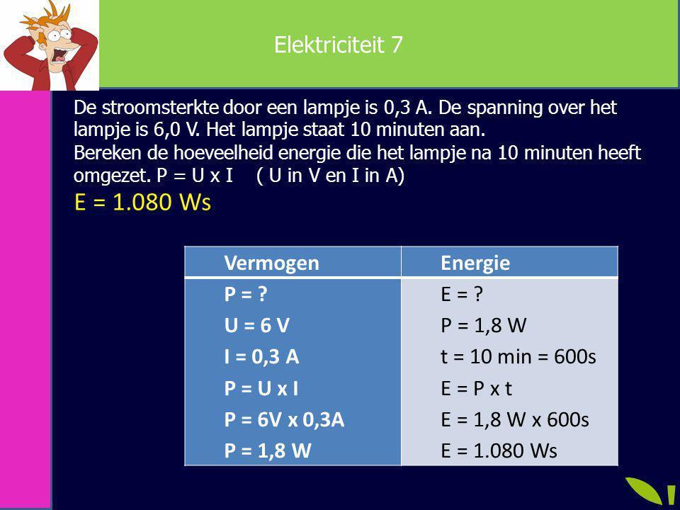 Elektriciteit 7 VermogenEnergie P = ? U = 6 V I = 0,3 A P = U x I P = 6V x 0,3A P = 1,8 W E = ? P = 1,8 W t = 10 min = 600s E = P x t E = 1,8 W x 600s