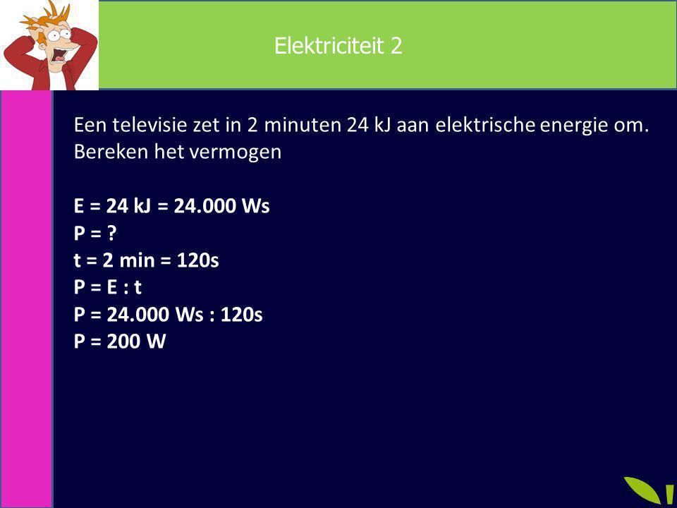 Elektriciteit 2 Een televisie zet in 2 minuten 24 kJ aan elektrische energie om. Bereken het vermogen E = 24 kJ = 24.000 Ws P = ? t = 2 min = 120s P =
