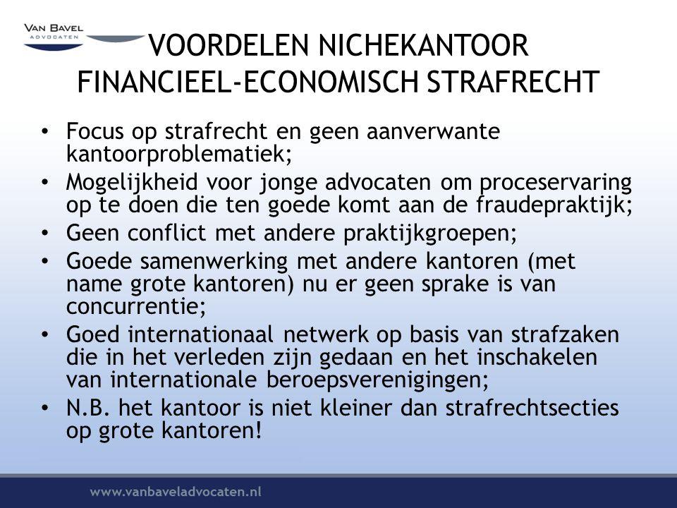 VOORDELEN NICHEKANTOOR FINANCIEEL-ECONOMISCH STRAFRECHT Focus op strafrecht en geen aanverwante kantoorproblematiek; Mogelijkheid voor jonge advocaten om proceservaring op te doen die ten goede komt aan de fraudepraktijk; Geen conflict met andere praktijkgroepen; Goede samenwerking met andere kantoren (met name grote kantoren) nu er geen sprake is van concurrentie; Goed internationaal netwerk op basis van strafzaken die in het verleden zijn gedaan en het inschakelen van internationale beroepsverenigingen; N.B.