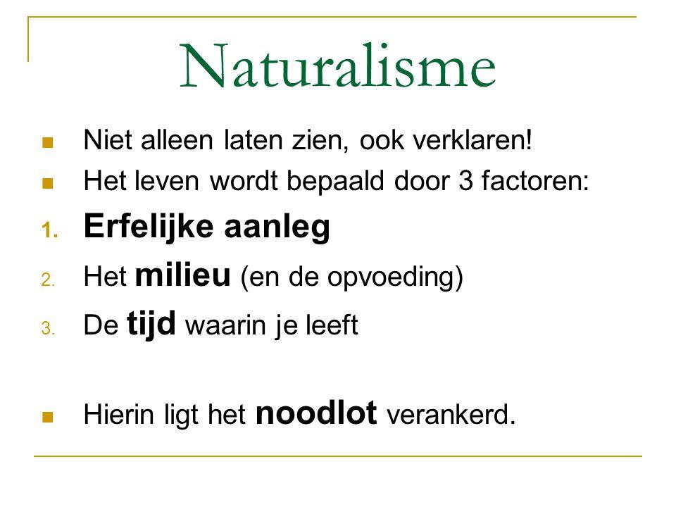 Naturalisme Niet alleen laten zien, ook verklaren! Het leven wordt bepaald door 3 factoren: 1. Erfelijke aanleg 2. Het milieu (en de opvoeding) 3. De