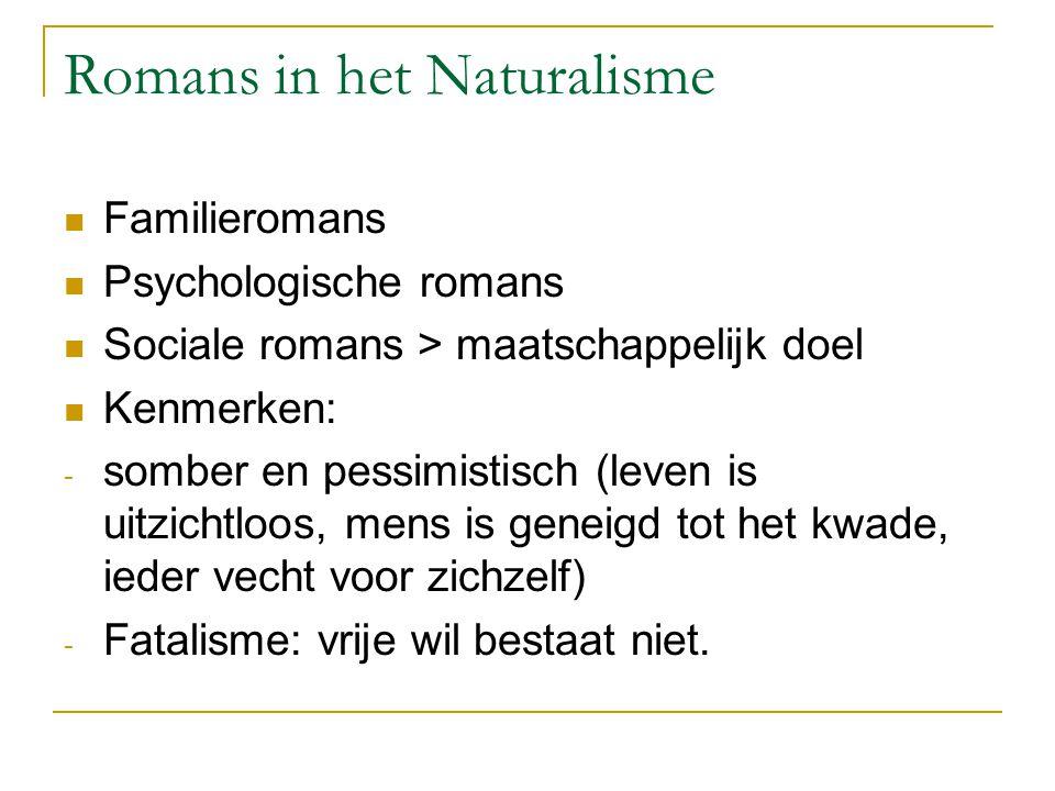 Romans in het Naturalisme Familieromans Psychologische romans Sociale romans > maatschappelijk doel Kenmerken: - somber en pessimistisch (leven is uit