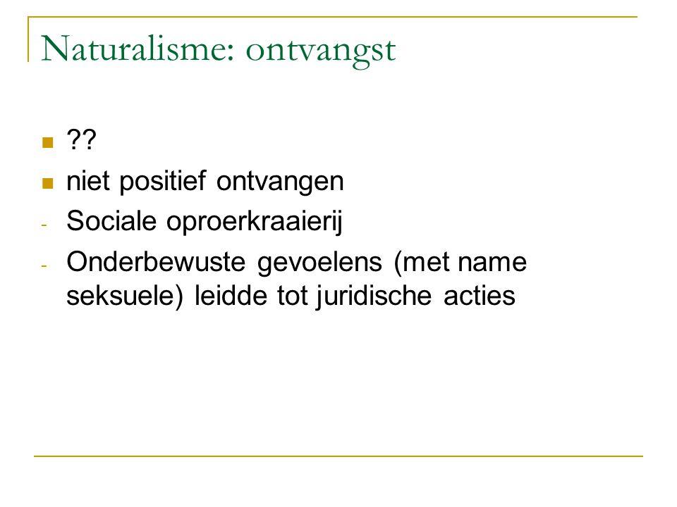 Naturalisme: ontvangst ?? niet positief ontvangen - Sociale oproerkraaierij - Onderbewuste gevoelens (met name seksuele) leidde tot juridische acties