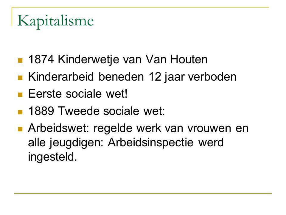 Kapitalisme 1874 Kinderwetje van Van Houten Kinderarbeid beneden 12 jaar verboden Eerste sociale wet! 1889 Tweede sociale wet: Arbeidswet: regelde wer