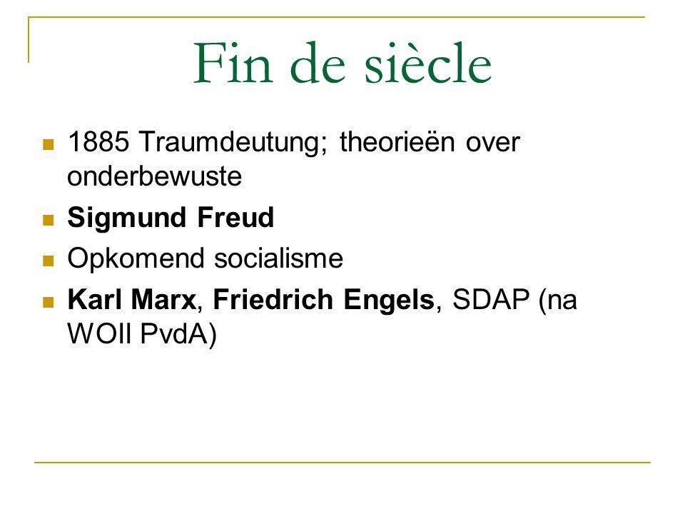 Fin de siècle 1885 Traumdeutung; theorieën over onderbewuste Sigmund Freud Opkomend socialisme Karl Marx, Friedrich Engels, SDAP (na WOII PvdA)