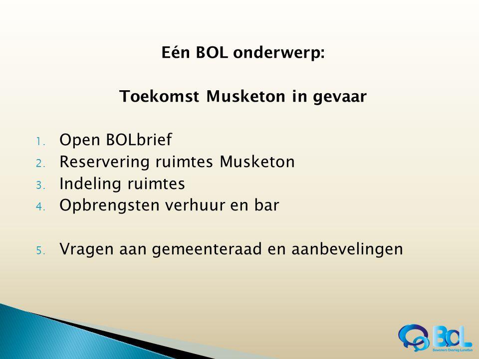 Eén BOL onderwerp: Toekomst Musketon in gevaar 1. Open BOLbrief 2. Reservering ruimtes Musketon 3. Indeling ruimtes 4. Opbrengsten verhuur en bar 5. V