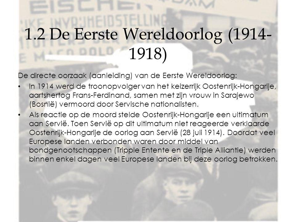 1.2 De Eerste Wereldoorlog (1914- 1918) De directe oorzaak (aanleiding) van de Eerste Wereldoorlog: In 1914 werd de troonopvolger van het keizerrijk Oostenrijk-Hongarije, aartshertog Frans-Ferdinand, samen met zijn vrouw in Sarajewo (Bosnië) vermoord door Servische nationalisten.