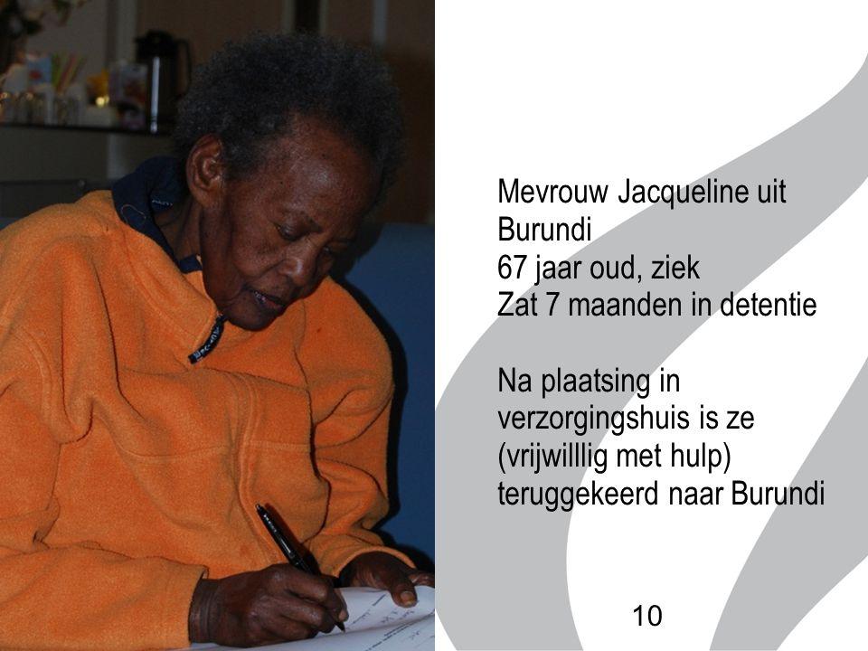 10 Mevrouw Jacqueline uit Burundi 67 jaar oud, ziek Zat 7 maanden in detentie Na plaatsing in verzorgingshuis is ze (vrijwilllig met hulp) teruggekeer