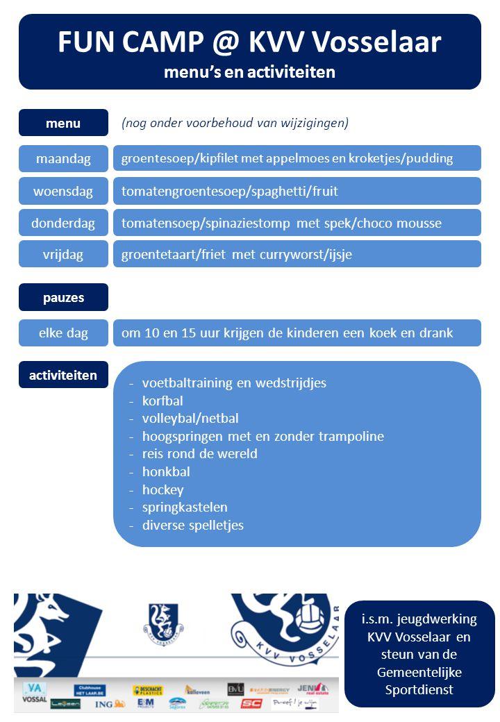 FUN CAMP @ KVV Vosselaar menu's en activiteiten menu activiteiten maandag groentesoep/kipfilet met appelmoes en kroketjes/pudding woensdagtomatengroentesoep/spaghetti/fruit donderdagtomatensoep/spinaziestomp met spek/choco mousse vrijdaggroentetaart/friet met curryworst/ijsje -voetbaltraining en wedstrijdjes -korfbal -volleybal/netbal -hoogspringen met en zonder trampoline -reis rond de wereld -honkbal -hockey -springkastelen -diverse spelletjes pauzes elke dagom 10 en 15 uur krijgen de kinderen een koek en drank i.s.m.
