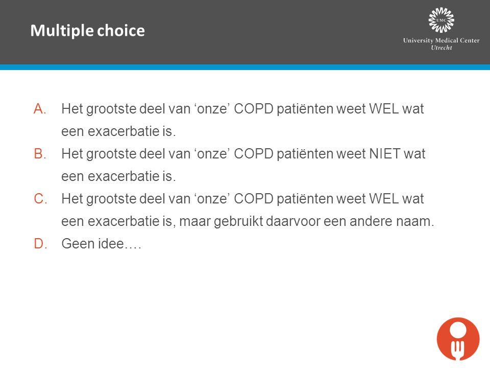 Multiple choice A.Het grootste deel van 'onze' COPD patiënten weet WEL wat een exacerbatie is. B.Het grootste deel van 'onze' COPD patiënten weet NIET