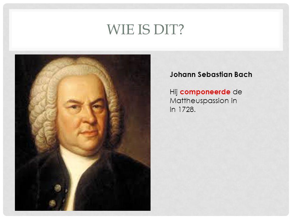 WIE IS DIT? Johann Sebastian Bach Hij componeerde de Mattheuspassion in In 1728.