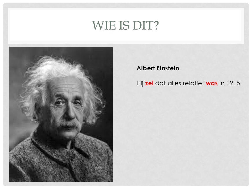 WIE IS DIT? Albert Einstein Hij zei dat alles relatief was in 1915.