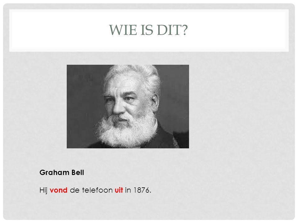 WIE IS DIT? Graham Bell Hij vond de telefoon uit in 1876.
