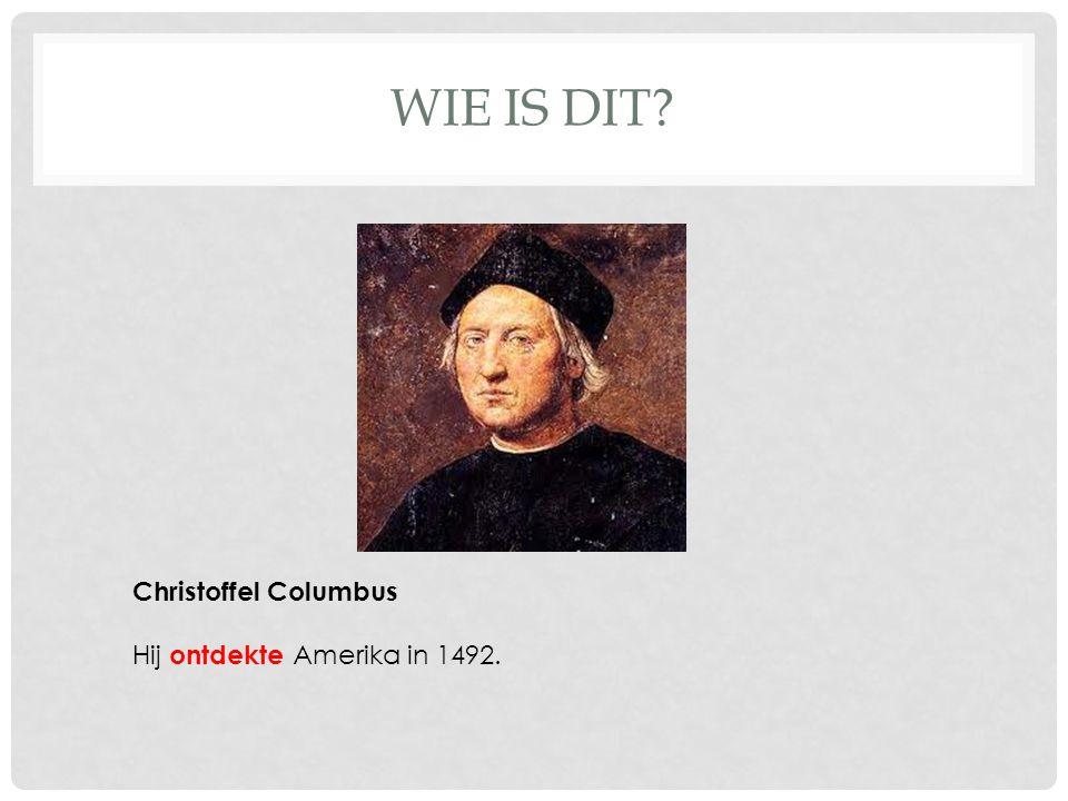 WIE IS DIT? Christoffel Columbus Hij ontdekte Amerika in 1492.