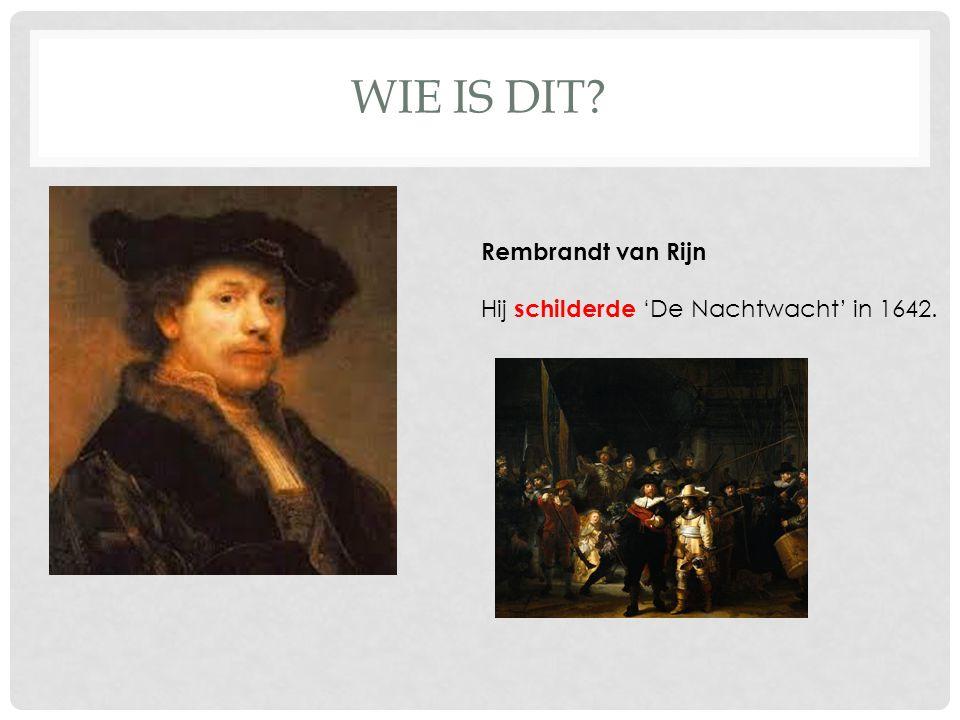 WIE IS DIT? Rembrandt van Rijn Hij schilderde 'De Nachtwacht' in 1642.