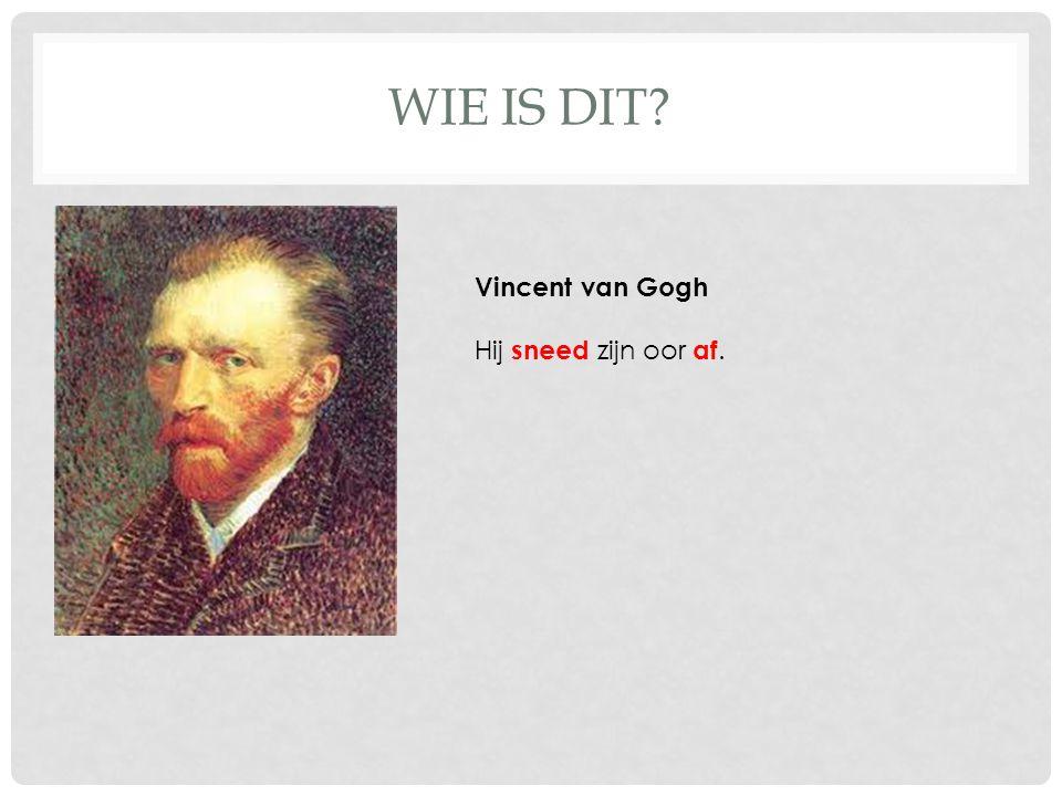 WIE IS DIT? Vincent van Gogh Hij sneed zijn oor af.