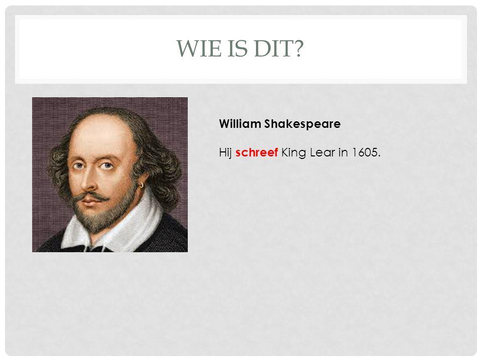 WIE IS DIT? William Shakespeare Hij schreef King Lear in 1605.